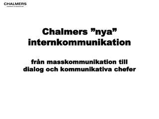 """Chalmers """"nya"""" internkommunikation från masskommunikation till  dialog och kommunikativa chefer"""