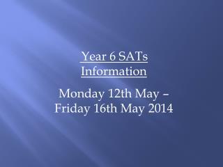 Year 6 SATs  Information Monday  12th  May – Friday  16th  May  2014