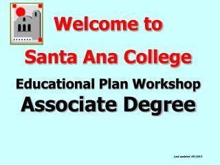Welcome to  Santa Ana College  Educational Plan Workshop  Associate Degree