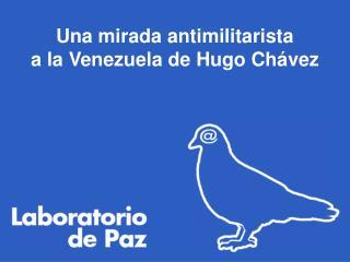 Una mirada antimilitarista  a la Venezuela de Hugo Chávez