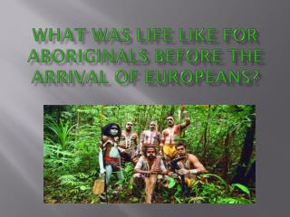 What was life like for Aboriginals before the  arrival of Europeans?