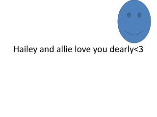 Hailey and  allie  love you dearly<3