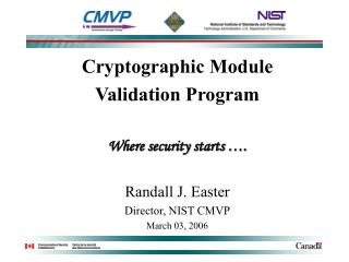 Cryptographic Module  Validation Program  Where security starts  .  Randall J. Easter Director, NIST CMVP March 03, 2006