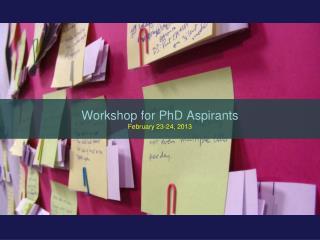 Workshop for PhD Aspirants February 23-24, 2013