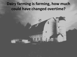 Dairy farming is farming, how much could have changed overtime?