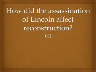 How did the assassination of Lincoln affect reconstruction?