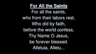 For All the Saints For all the saints,  who from their labors rest,  Who did by faith,