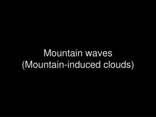 Mountain waves Mountain-induced clouds