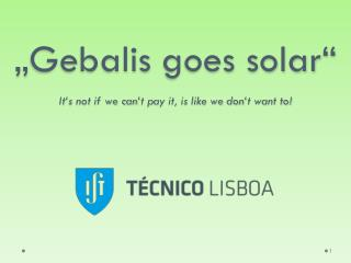 """ Gebalis  goes solar"" It's not if we can't pay it, is like we don't want to!"