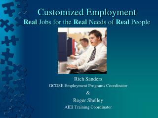 Customized Employment Real  Jobs for the  Real  Needs of  Real  People