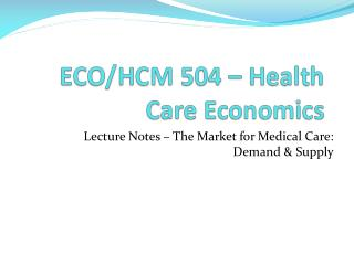 Lecture Notes – The Market for Medical Care:  Demand & Supply