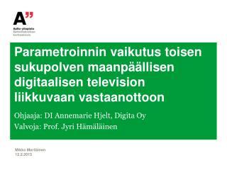 Ohjaaja: DI  Annemarie Hjelt , Digita Oy Valvoja: Prof. Jyri Hämäläinen