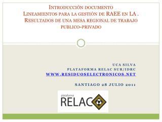 Uca Silva  Plataforma RELAC sur/IDRC residuoselectronicos Santiago 28 julio 2011