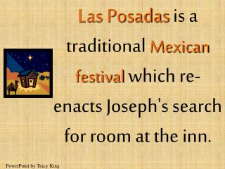 Las Posadas is a traditional Mexican festival which re-enacts Josephs search for room at the inn.