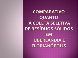 Comparativo quanto  à coleta seletiva  de Resíduos Sólidos em  Uberlândia e Florianópolis