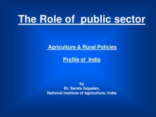 The Role of  public sector  Agriculture & Rural Policies Profile of  India by Dr. Sarala Gopalan,