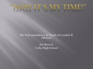 The Post-presidency & Death of Lyndon B. Johnson Joe Brewer Cuba High School
