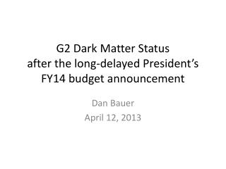 G2 Dark Matter Status after the long-delayed President's FY14 budget announcement