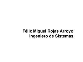 Félix Miguel Rojas Arroyo Ingeniero de Sistemas