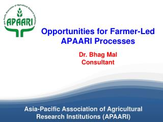Opportunities  for  Farmer-Led APAARI  Processes Dr. Bhag Mal Consultant