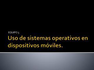 Uso de sistemas operativos en dispositivos móviles.