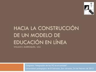 Hacia  la  construcci ón  de un modelo de educación en línea Willian  E. Marroquín,  UCA