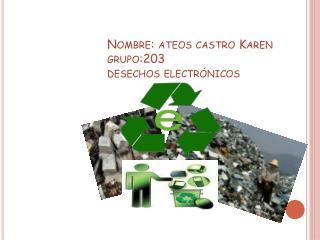 Nombre: ateos castro Karen grupo:203  desechos electrónicos