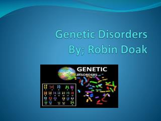 Genetic Disorders By; Robin  Doak