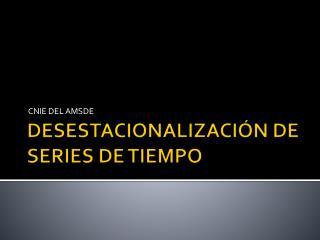 DESESTACIONALIZACI�N DE SERIES DE TIEMPO