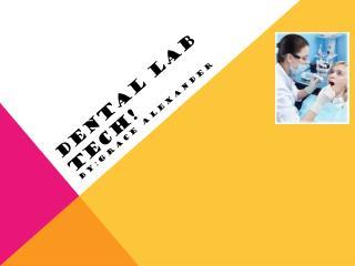 Dental lab tech! DENTAL LAB TECH!