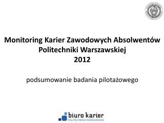 """Pilotażowe badanie """"Monitoring Karier Zawodowych Absolwentów PW"""" Informacje  O gólne"""