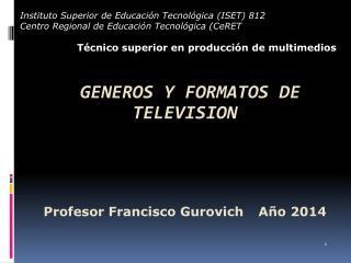 GENEROS Y  FORMATOS DE TELEVISION Profesor Francisco  Gurovich  Año  2014
