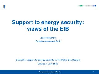 Support to energy security: views of the EIB  Jacek  Podkanski European Investment Bank