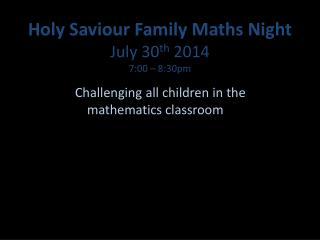 Holy Saviour Family Maths Night  July 30 th  2014 7:00 – 8:30pm