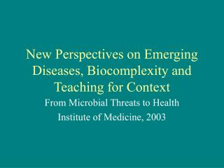 New Perspectives on Emerging Diseases, Biocomplexity and Teaching for Context