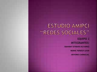 "ESTUDIO AMIPCI  ""REDES SOCIALES"""