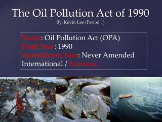 The Oil Pollution Act of  1990 By: Kevin Lee (Period 1)