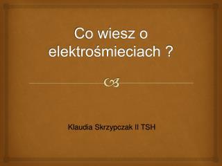 Co wiesz o elektrośmieciach ?