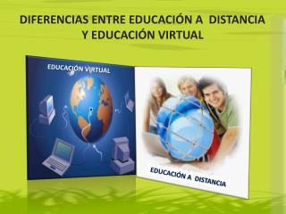 DIFERENCIAS ENTRE EDUCACIÓN A  DISTANCIA  Y EDUCACIÓN VIRTUAL