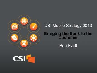 CSI Mobile  Strategy 2013 Bringing the Bank to the Customer Bob  Ezell