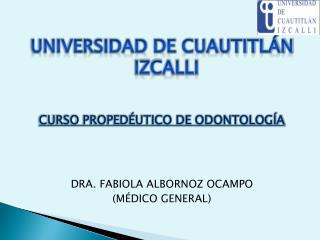 UNIVERSIDAD DE CUAUTITLÁN IZCALLI CURSO PROPEDÉUTICO DE ODONTOLOGÍA DRA. FABIOLA ALBORNOZ OCAMPO