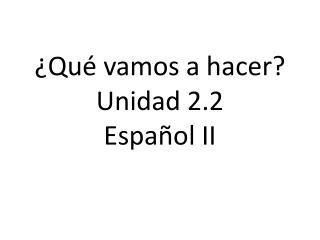 ¿ Qué vamos  a  hacer ? Unidad  2.2 Español  II