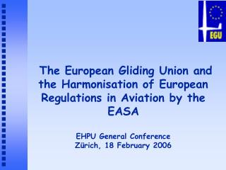 The European Gliding Union and the Harmonisation of European Regulations in Aviation by the EASA  EHPU General Conferenc