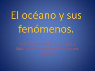 El océano y sus fenómenos.