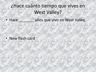 ¿ Hace cuánto tiempo que vives  en  West Valley?