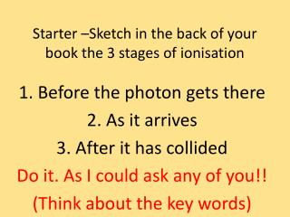 Starter  –Sketch in the back of your book the 3 stages of ionisation