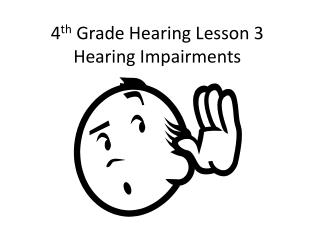 4 th  Grade Hearing Lesson 3 Hearing Impairments