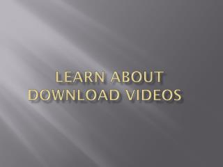 Learn about download videos