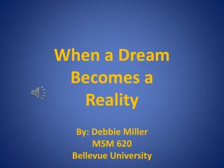 When a Dream Becomes a Reality By: Debbie Miller MSM 620 Bellevue University