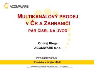 Multikanálový prodej v  Čr a Z ahraničí  pár čísel na  úvod Ondřej Klega ACOMWARE  s.r.o.